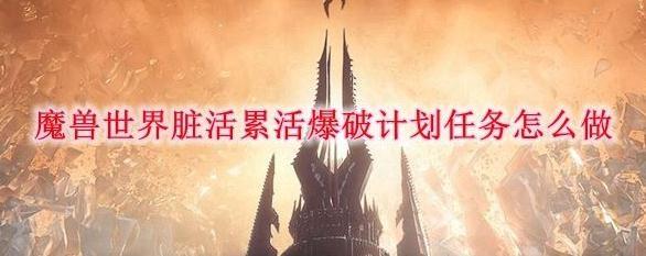 《魔兽世界》9.0脏活累活爆破计划任务攻略